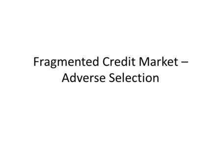 Fragmented Credit Market – Adverse Selection. Adverse Selection arises due to a kind of information Asymmetry. It has received a great deal of attention.