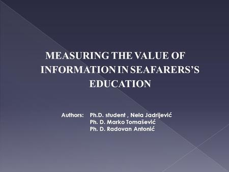 MEASURING THE VALUE OF INFORMATION IN SEAFARERS'S EDUCATION Authors: Ph.D. student, Nela Jadrijević Ph. D. Marko Tomašević Ph. D. Radovan Antonić.