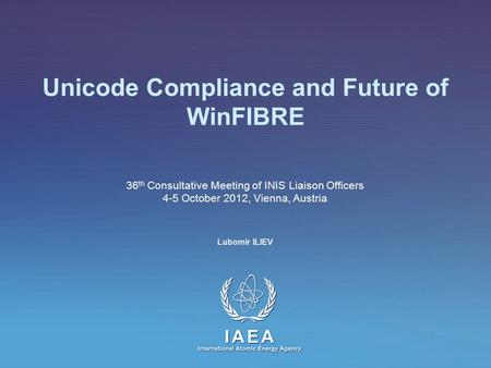 IAEA International Atomic Energy Agency Unicode Compliance and Future of WinFIBRE 36 th Consultative Meeting of INIS Liaison Officers 4-5 October 2012,