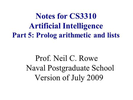 Notes for CS3310 Artificial Intelligence Part 5: Prolog arithmetic and lists Prof. Neil C. Rowe Naval Postgraduate School Version of July 2009.
