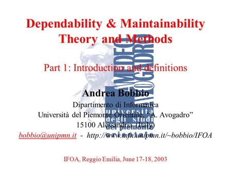 A. BobbioReggio Emilia, June 17-18, 20031 Dependability & Maintainability Theory and Methods Part 1: Introduction and definitions Andrea Bobbio Dipartimento.