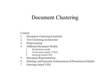 Document Clustering Content: 1.Document Clustering Essentials. 2.Text Clustering Architecture 3.Preprocessing 4.Different Document Models 1.Probabilistic.