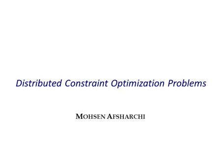 Distributed Constraint Optimization Problems M OHSEN A FSHARCHI.