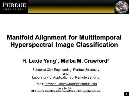 1 Manifold Alignment for Multitemporal Hyperspectral Image Classification H. Lexie Yang 1, Melba M. Crawford 2 School of Civil Engineering, Purdue University.