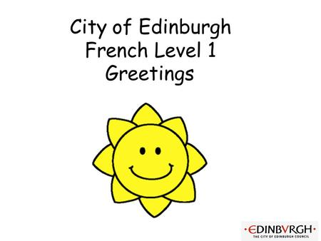 City of Edinburgh French Level 1 Greetings First Level Significant Aspects of Learning Use language in a range of contexts and across learning Continue.