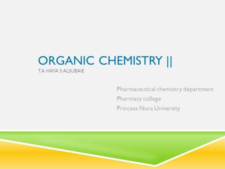 ORGANIC CHEMISTRY || T.A HAYA S ALSUBAIE Pharmaceutical chemistry department Pharmacy college Princess Nora University.