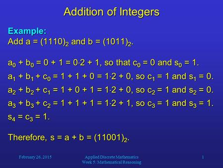 February 26, 2015Applied Discrete Mathematics Week 5: Mathematical Reasoning 1 Addition of Integers Example: Add a = (1110) 2 and b = (1011) 2. a 0 + b.