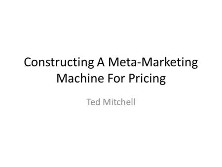 Constructing A Meta-Marketing Machine For Pricing Ted Mitchell.