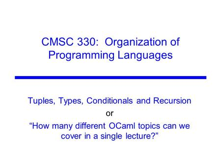 "CMSC 330: Organization of Programming Languages Tuples, Types, Conditionals and Recursion or ""How many different OCaml topics can we cover in a single."