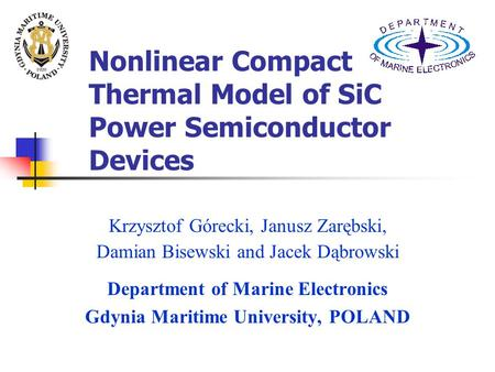 Nonlinear Compact Thermal Model of SiC Power Semiconductor Devices Krzysztof Górecki, Janusz Zarębski, Damian Bisewski and Jacek Dąbrowski Department of.