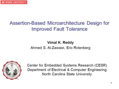 NC STATE UNIVERSITY 1 Assertion-Based Microarchitecture Design for Improved Fault Tolerance Vimal K. Reddy Ahmed S. Al-Zawawi, Eric Rotenberg Center for.