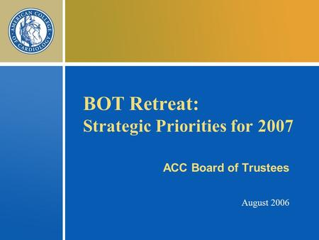 BOT Retreat: Strategic Priorities for 2007 ACC Board of Trustees August 2006.