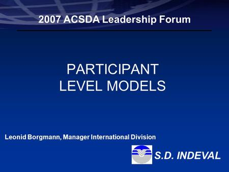 Leonid Borgmann Manager International Division Participant Level Models S.D. Indeval, S.A. de C.V. PARTICIPANT LEVEL MODELS 2007 ACSDA Leadership Forum.