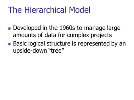 The Hierarchical Model Developed in the 1960s to manage large amounts of data for complex projects Basic logical structure is represented by an upside-down.