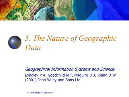 Geographical Information Systems and Science Longley P A, Goodchild M F, Maguire D J, Rhind D W (2001) John Wiley and Sons Ltd 5. The Nature of Geographic.