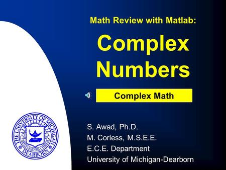Complex Numbers S. Awad, Ph.D. M. Corless, M.S.E.E. E.C.E. Department University of Michigan-Dearborn Math Review with Matlab: Complex Math.