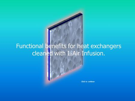 Functional benefits for heat exchangers cleaned with I 2 Air Infusion. Click to continue.