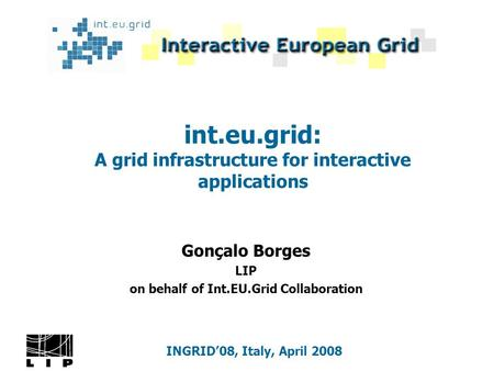 Int.eu.grid: A grid infrastructure for interactive applications Gonçalo Borges LIP on behalf of Int.EU.Grid Collaboration INGRID'08, Italy, April 2008.