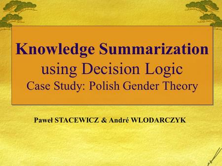 Knowledge Summarization using Decision Logic Case Study: Polish Gender Theory Paweł STACEWICZ & André WLODARCZYK.