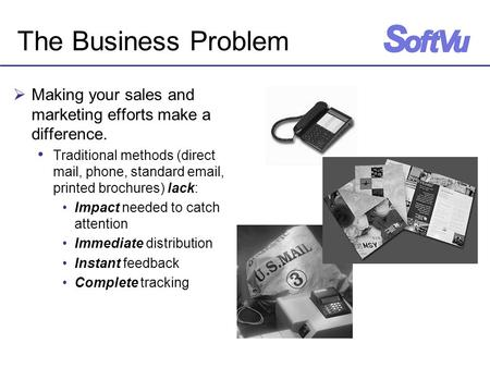 The Business Problem  Making your sales and marketing efforts make a difference. Traditional methods (direct mail, phone, standard email, printed brochures)