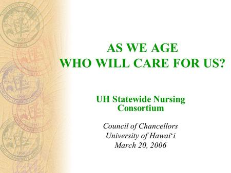 AS WE AGE WHO WILL CARE FOR US? UH Statewide Nursing Consortium Council of Chancellors University of Hawai ' i March 20, 2006.