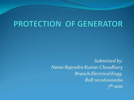Submitted by: Name:Rajendra Kumar Choudhury Branch:Electrical Engg. Roll no:0601101160 7 th sem.