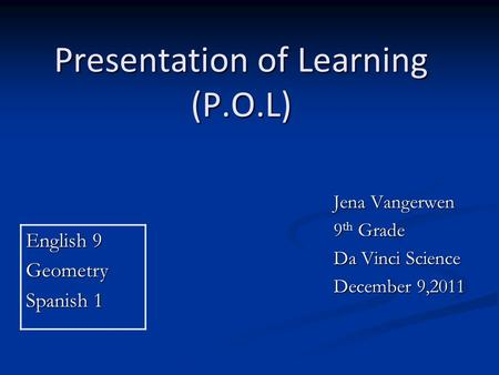 Presentation of Learning (P.O.L) Jena Vangerwen 9 th Grade Da Vinci Science December 9,2011 English 9 Geometry Spanish 1.