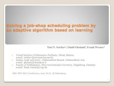 Solving a job-shop scheduling problem by an adaptive algorithm based on learning Yuri N. Sotskov 1, Omid Gholami 2, Frank Werner 3 1. United Institute.