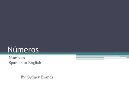 Números Numbers Spanish to English By: Sydney Brands.