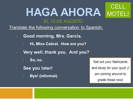 HAGA AHORA EL 13 DE AGOSTO Translate the following conversation to Spanish: Good morning, Mrs. Garcia. Hi, Miss Cabral. How are you? Very well, thank.