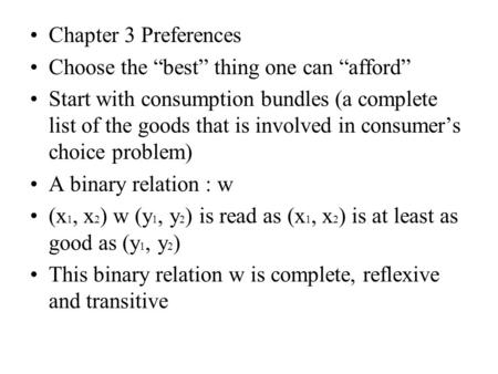 "Chapter 3 Preferences Choose the ""best"" thing one can ""afford"" Start with consumption bundles (a complete list of the goods that is involved in consumer's."