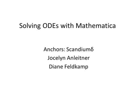 Solving ODEs with Mathematica Anchors: Scandiumδ Jocelyn Anleitner Diane Feldkamp.