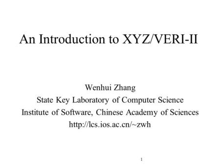 1 An Introduction to XYZ/VERI-II Wenhui Zhang State Key Laboratory of Computer Science Institute of Software, Chinese Academy of Sciences