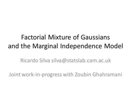 Factorial Mixture of Gaussians and the Marginal Independence Model Ricardo Silva Joint work-in-progress with Zoubin Ghahramani.