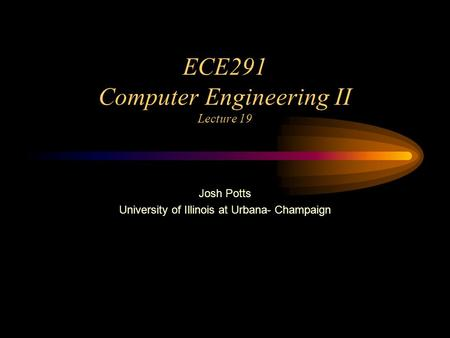 ECE291 Computer Engineering II Lecture 19 Josh Potts University of Illinois at Urbana- Champaign.