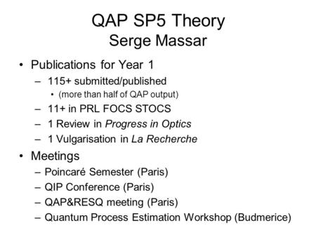 QAP SP5 Theory Serge Massar Publications for Year 1 – 115+ submitted/published (more than half of QAP output) – 11+ in PRL FOCS STOCS – 1 Review in Progress.