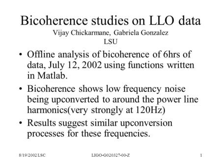 Bicoherence studies on LLO data Vijay Chickarmane, Gabriela Gonzalez LSU Offline analysis of bicoherence of 6hrs of data, July 12, 2002 using functions.