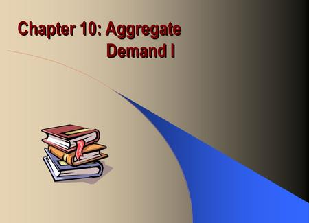 Chapter 10: Aggregate Demand I