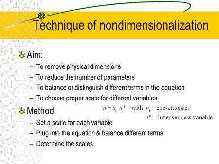 Technique of nondimensionalization Aim: –To remove physical dimensions –To reduce the number of parameters –To balance or distinguish different terms in.