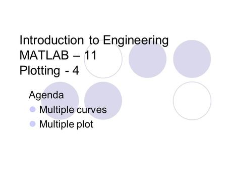 Introduction to Engineering MATLAB – 11 Plotting - 4 Agenda Multiple curves Multiple plot.