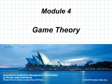 Module 4 Game Theory To accompany Quantitative Analysis for Management, Tenth Edition, by Render, Stair, and Hanna Power Point slides created by Jeff Heyl.