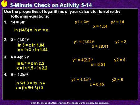 5-Minute Check on Activity 5-14 Click the mouse button or press the Space Bar to display the answers. Use the properties of logarithms or your calculator.