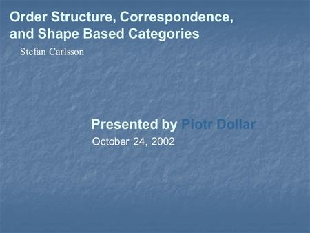 Order Structure, Correspondence, and Shape Based Categories Presented by Piotr Dollar October 24, 2002 Stefan Carlsson.