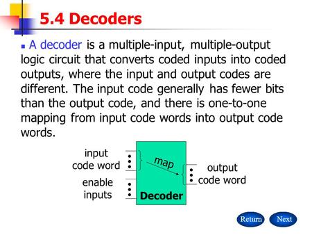 5.4 Decoders A decoder is a multiple-input, multiple-output logic circuit that converts coded inputs into coded outputs, where the input and output codes.