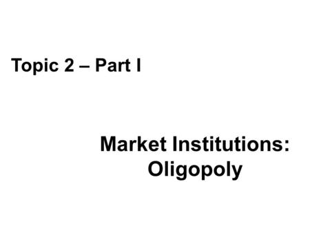 Market Institutions: Oligopoly Topic 2 – Part I. Topic Outline Oligopoly Characterization Stackelberg Model Cournot Model Cartel Formation and Stability.