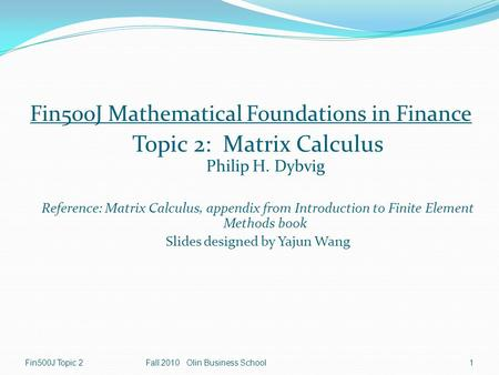 Fin500J Topic 2Fall 2010 Olin Business School1 Fin500J Mathematical Foundations in Finance Topic 2: Matrix Calculus Philip H. Dybvig Reference: Matrix.