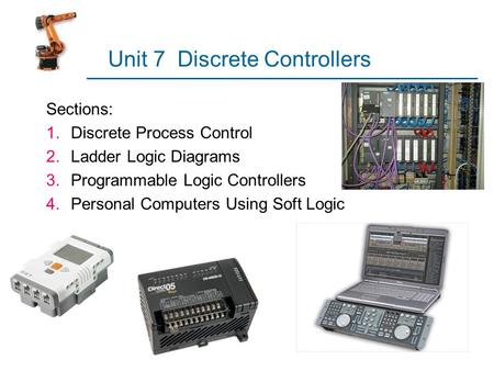 Unit 7 Discrete Controllers Sections: 1.Discrete Process Control 2.Ladder Logic Diagrams 3.Programmable Logic Controllers 4.Personal Computers Using Soft.