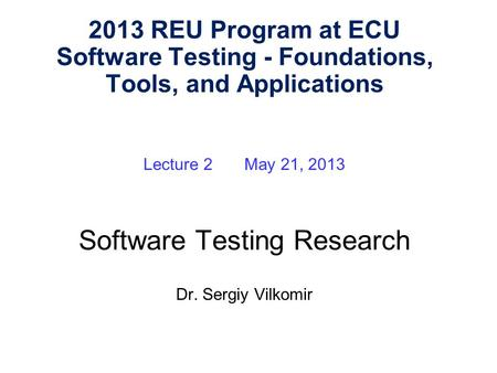Lecture 2 May 21, 2013 Software Testing Research Dr. Sergiy Vilkomir 2013 REU Program at ECU Software Testing - Foundations, Tools, and Applications.