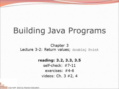 Copyright 2010 by Pearson Education Building Java Programs Chapter 3 Lecture 3-2: Return values; double ; Point reading: 3.2, 3.3, 3.5 self-check: #7-11.
