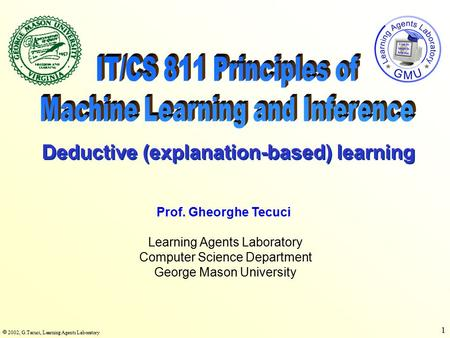  2002, G.Tecuci, Learning Agents Laboratory 1 Learning Agents Laboratory Computer Science Department George Mason University Prof. Gheorghe Tecuci Deductive.